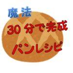 【魔法】誰でも30分で作れる時短のパン!レシピをゆーママが紹介